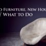 Old Furniture, New House—What to Do