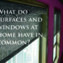 What do surfaces and windows in your home have in common?