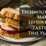 Technology Makes Leftovers Tastier This Year!