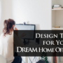 Design Tips for Your Dream Home Office