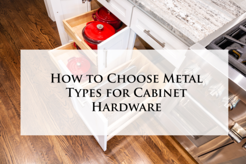 How to Choose Metal Types for Cabinet Hardware